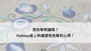 想自學刺繡嗎?Hahow線上刺繡課程推薦和心得!