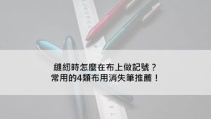 縫紉時怎麼在布上做記號?常用的4類布用消失筆推薦!