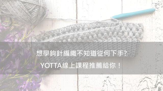 想學鉤針編織不知道從何開始?YOTTA線上課程推薦給你!