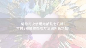 Read more about the article 繡線每次使用完都亂七八糟?常見3種繡線整理方法讓你免煩惱!